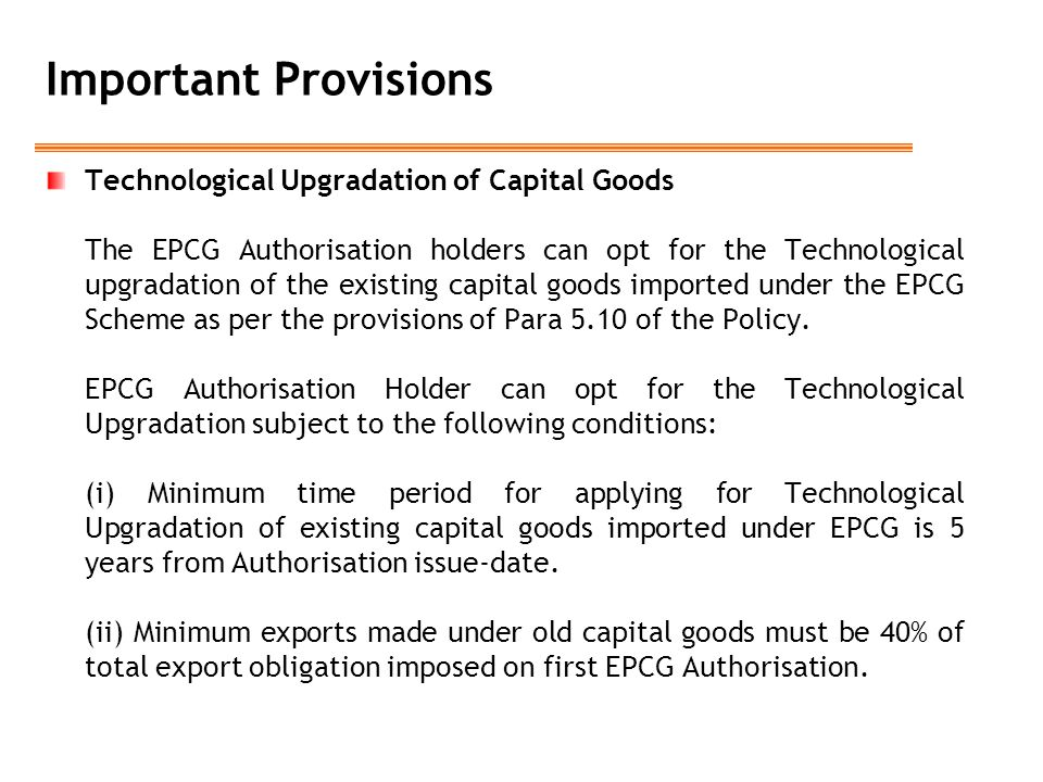 Important Provisions Technological Upgradation of Capital Goods The EPCG Authorisation holders can opt for the Technological upgradation of the existing capital goods imported under the EPCG Scheme as per the provisions of Para 5.10 of the Policy.