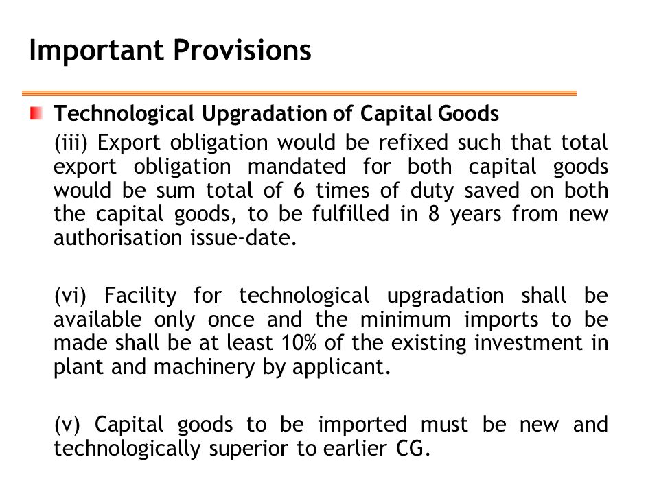 Important Provisions Technological Upgradation of Capital Goods (iii) Export obligation would be refixed such that total export obligation mandated fo