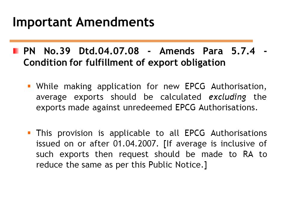 Important Amendments PN No.39 Dtd.04.07.08 - Amends Para 5.7.4 - Condition for fulfillment of export obligation  While making application for new EPCG Authorisation, average exports should be calculated excluding the exports made against unredeemed EPCG Authorisations.