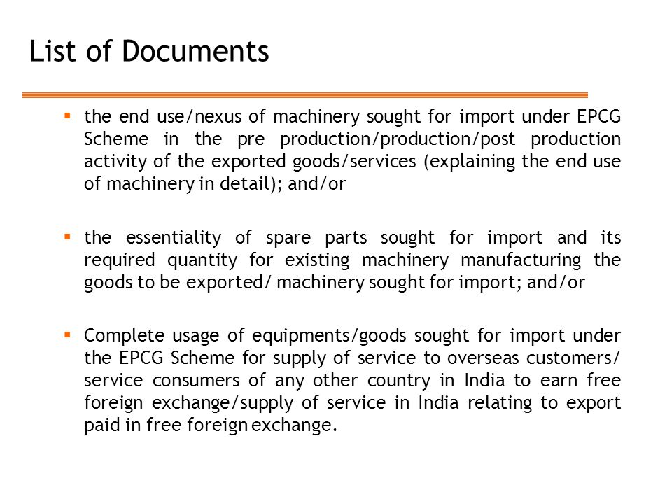 List of Documents  the end use/nexus of machinery sought for import under EPCG Scheme in the pre production/production/post production activity of the exported goods/services (explaining the end use of machinery in detail); and/or  the essentiality of spare parts sought for import and its required quantity for existing machinery manufacturing the goods to be exported/ machinery sought for import; and/or  Complete usage of equipments/goods sought for import under the EPCG Scheme for supply of service to overseas customers/ service consumers of any other country in India to earn free foreign exchange/supply of service in India relating to export paid in free foreign exchange.