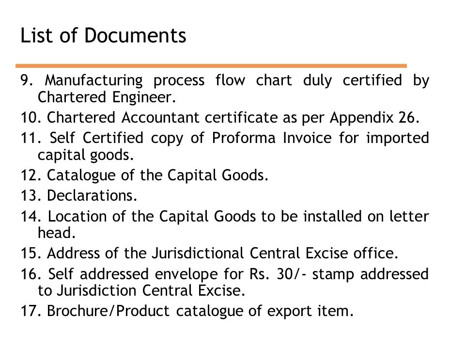 List of Documents 9. Manufacturing process flow chart duly certified by Chartered Engineer. 10. Chartered Accountant certificate as per Appendix 26. 1