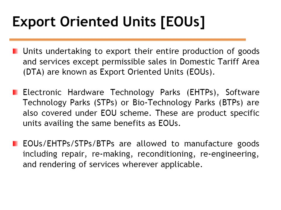 Units undertaking to export their entire production of goods and services except permissible sales in Domestic Tariff Area (DTA) are known as Export Oriented Units (EOUs).