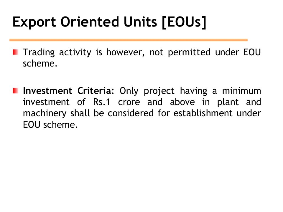 Export Oriented Units [EOUs] Trading activity is however, not permitted under EOU scheme. Investment Criteria: Only project having a minimum investmen