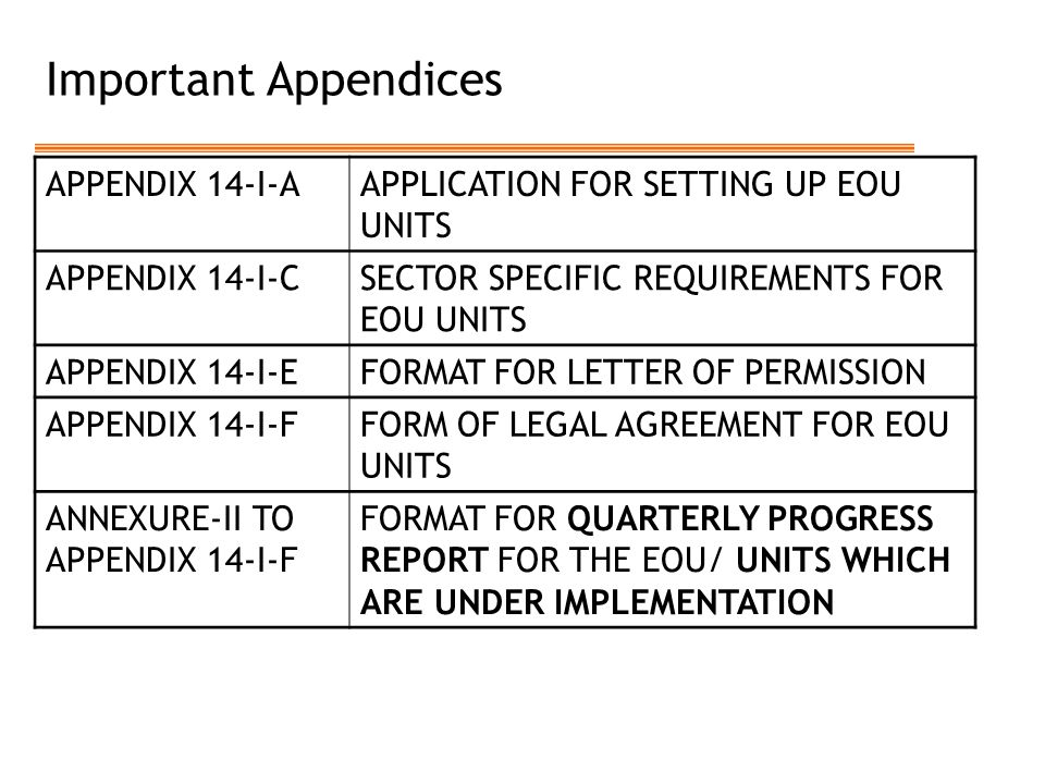 Important Appendices APPENDIX 14-I-AAPPLICATION FOR SETTING UP EOU UNITS APPENDIX 14-I-CSECTOR SPECIFIC REQUIREMENTS FOR EOU UNITS APPENDIX 14-I-EFORMAT FOR LETTER OF PERMISSION APPENDIX 14-I-FFORM OF LEGAL AGREEMENT FOR EOU UNITS ANNEXURE-II TO APPENDIX 14-I-F FORMAT FOR QUARTERLY PROGRESS REPORT FOR THE EOU/ UNITS WHICH ARE UNDER IMPLEMENTATION