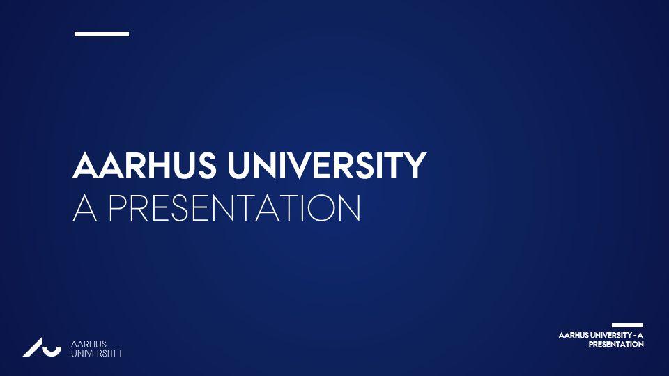 AARHUS UNIVERSITY - A PRESENTATION AARHUS UNIVERSITET Ændr 2.