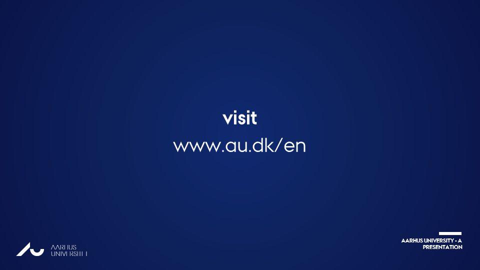 AARHUS UNIVERSITY - A PRESENTATION AARHUS UNIVERSITET visit www.au.dk/en