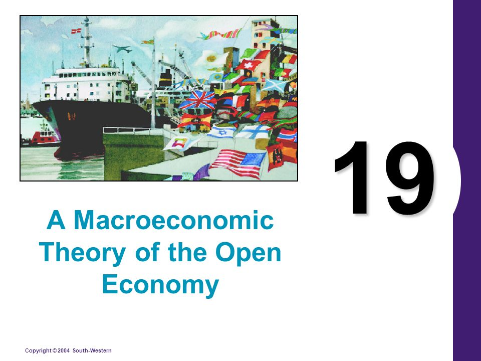 Copyright © 2004 South-Western 19 A Macroeconomic Theory of the Open Economy