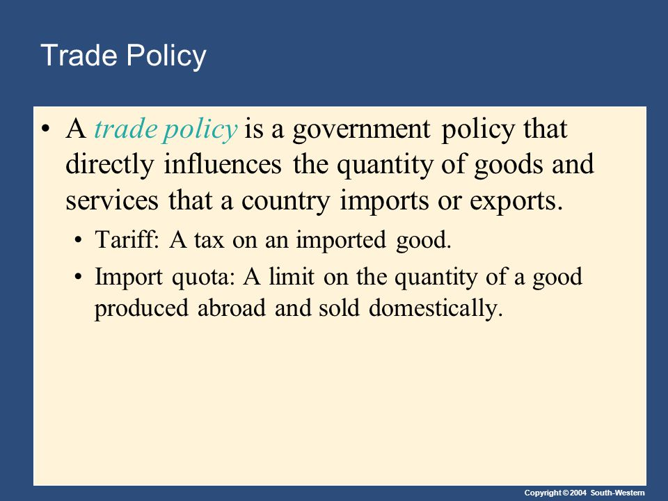 Copyright © 2004 South-Western Trade Policy A trade policy is a government policy that directly influences the quantity of goods and services that a country imports or exports.