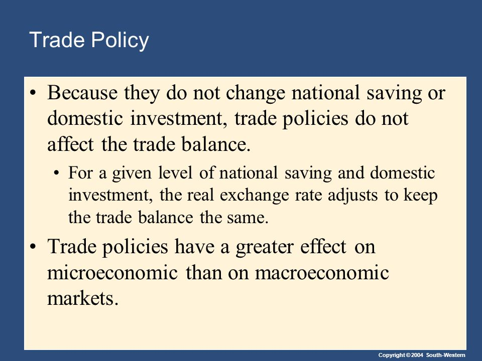 Copyright © 2004 South-Western Trade Policy Because they do not change national saving or domestic investment, trade policies do not affect the trade balance.