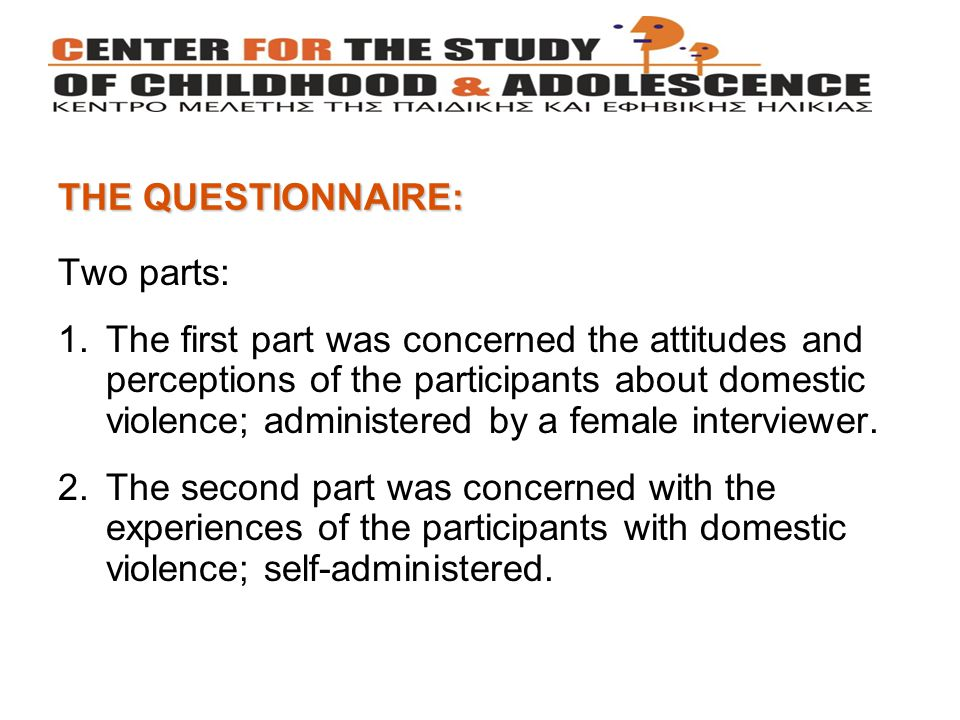 THE QUESTIONNAIRE: Two parts: 1.The first part was concerned the attitudes and perceptions of the participants about domestic violence; administered by a female interviewer.
