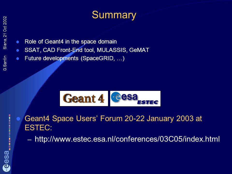 G.Santin Siena, 21 Oct 2002Summary Role of Geant4 in the space domain SSAT, CAD Front-End tool, MULASSIS, GeMAT Future developments (SpaceGRID, …) Gea