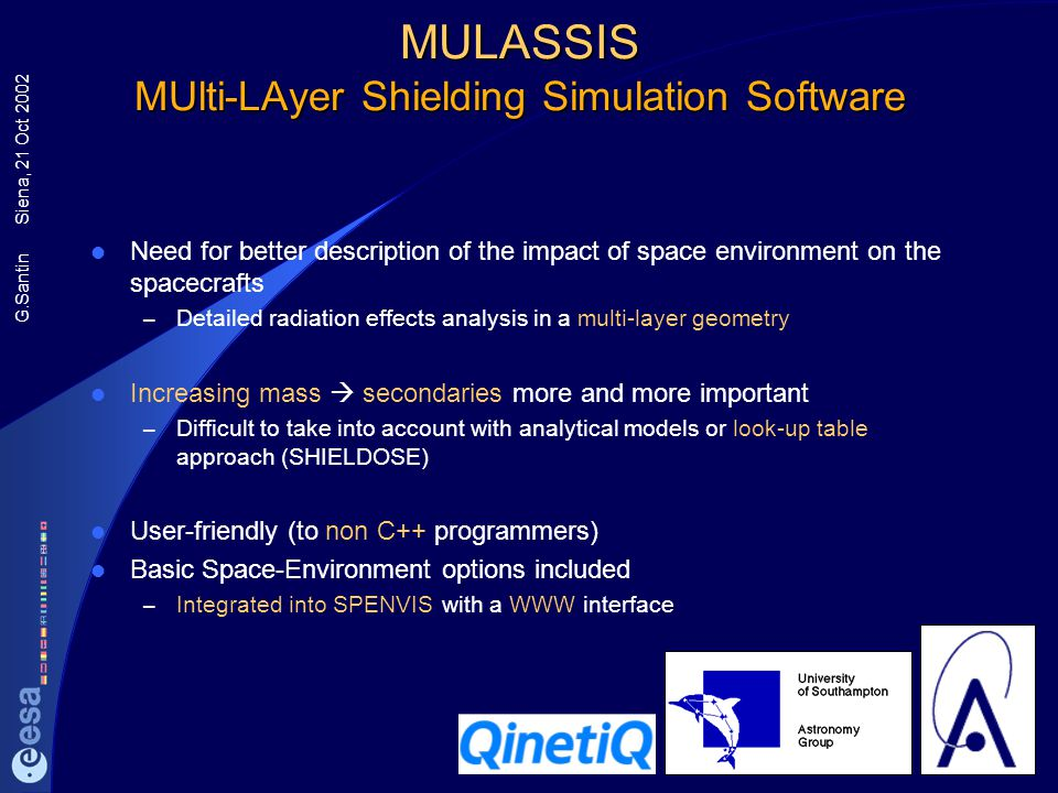 G.Santin Siena, 21 Oct 2002 MULASSIS MUlti-LAyer Shielding Simulation Software Need for better description of the impact of space environment on the s