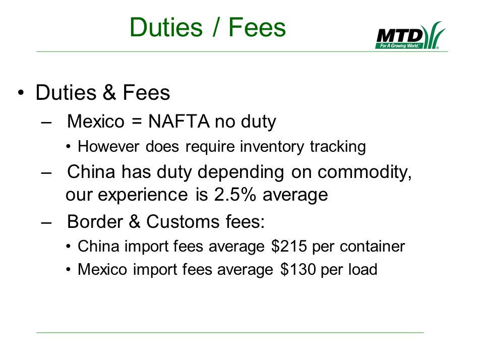 Duties / Fees Duties & Fees – Mexico = NAFTA no duty However does require inventory tracking – China has duty depending on commodity, our experience is 2.5% average – Border & Customs fees: China import fees average $215 per container Mexico import fees average $130 per load