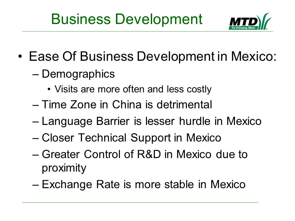 Business Development Ease Of Business Development in Mexico: –Demographics Visits are more often and less costly –Time Zone in China is detrimental –Language Barrier is lesser hurdle in Mexico –Closer Technical Support in Mexico –Greater Control of R&D in Mexico due to proximity –Exchange Rate is more stable in Mexico