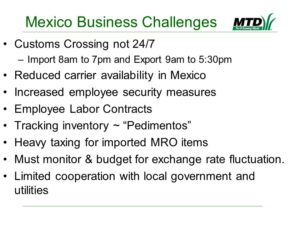 Mexico Business Challenges Customs Crossing not 24/7 –Import 8am to 7pm and Export 9am to 5:30pm Reduced carrier availability in Mexico Increased empl