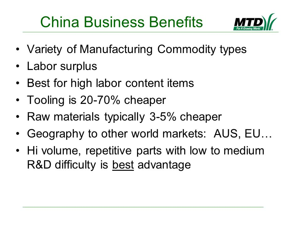 China Business Benefits Variety of Manufacturing Commodity types Labor surplus Best for high labor content items Tooling is 20-70% cheaper Raw materials typically 3-5% cheaper Geography to other world markets: AUS, EU… Hi volume, repetitive parts with low to medium R&D difficulty is best advantage