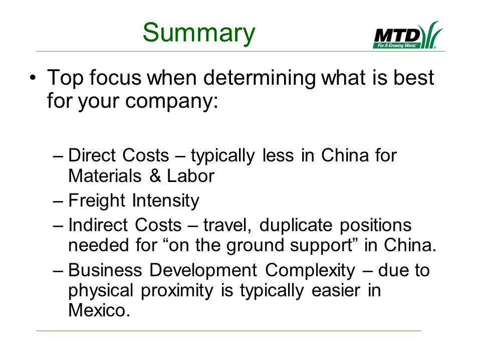 Summary Top focus when determining what is best for your company: –Direct Costs – typically less in China for Materials & Labor –Freight Intensity –Indirect Costs – travel, duplicate positions needed for on the ground support in China.