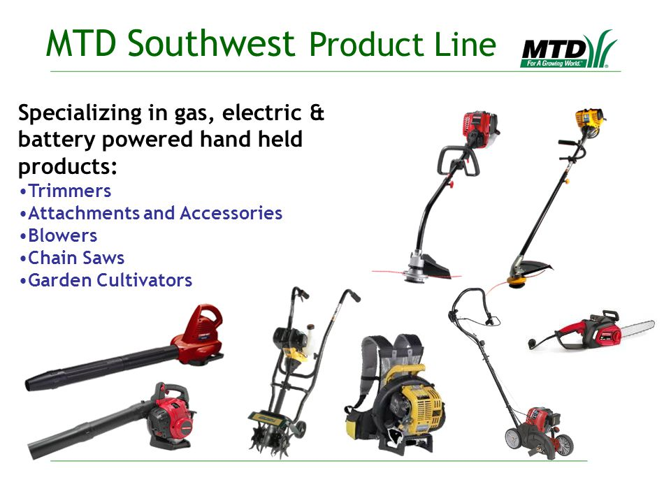 Specializing in gas, electric & battery powered hand held products: Trimmers Attachments and Accessories Blowers Chain Saws Garden Cultivators MTD Southwest Product Line