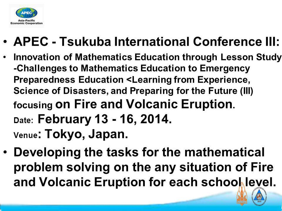 APEC - Tsukuba International Conference III: Innovation of Mathematics Education through Lesson Study -Challenges to Mathematics Education to Emergency Preparedness Education <Learning from Experience, Science of Disasters, and Preparing for the Future (III) focusing on Fire and Volcanic Eruption.