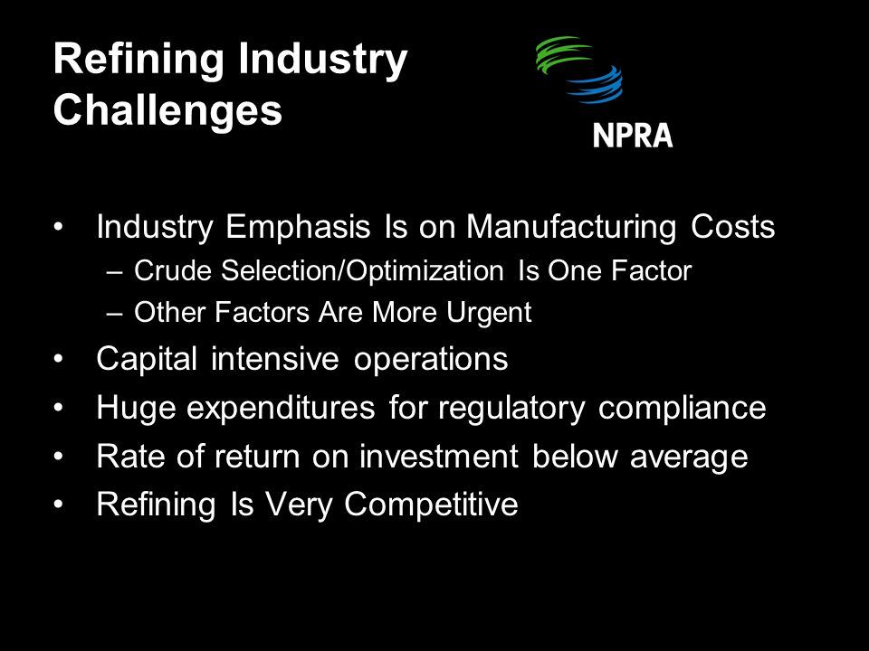 Refining Industry Challenges Industry Emphasis Is on Manufacturing Costs –Crude Selection/Optimization Is One Factor –Other Factors Are More Urgent Capital intensive operations Huge expenditures for regulatory compliance Rate of return on investment below average Refining Is Very Competitive