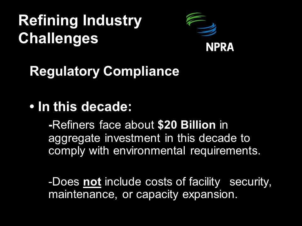 Regulatory Compliance In this decade: -Refiners face about $20 Billion in aggregate investment in this decade to comply with environmental requirements.