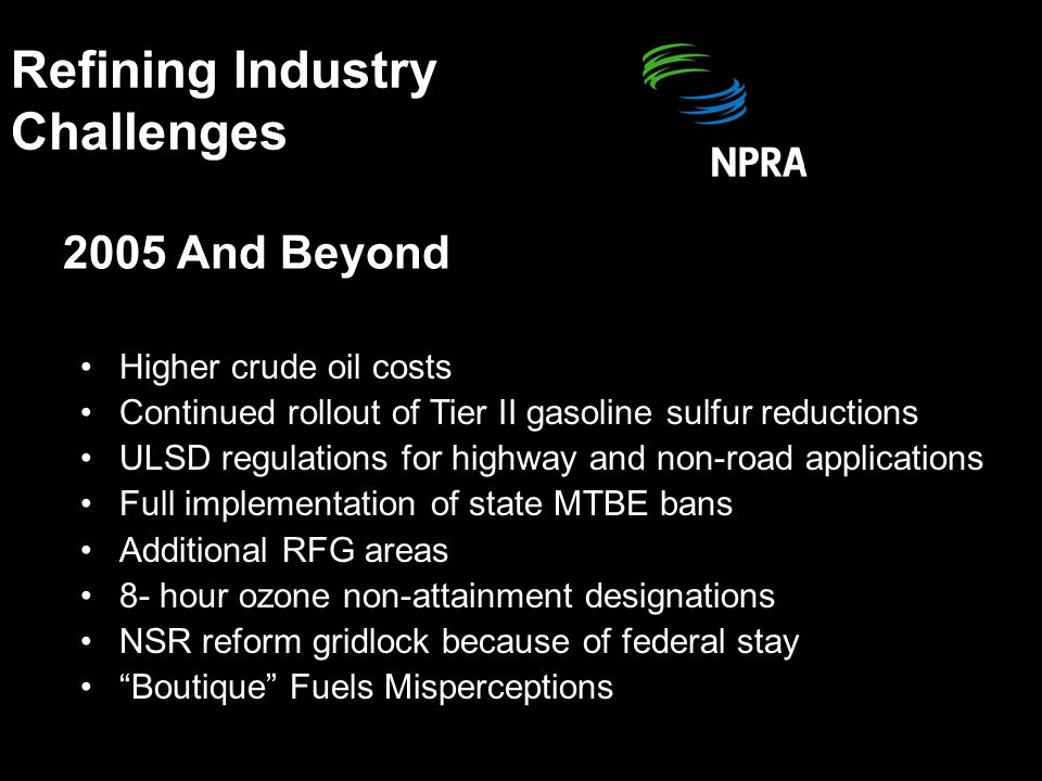 Tier II Gasoline Sulfur For refineries, gasoline sulfur phase-down requires: –Additional processing step(s) –Capital investment –Downgrade of some blendstocks Result: Upward pressure on manufacturing costs [Some gasoline importers sought a temporary compliance waiver.