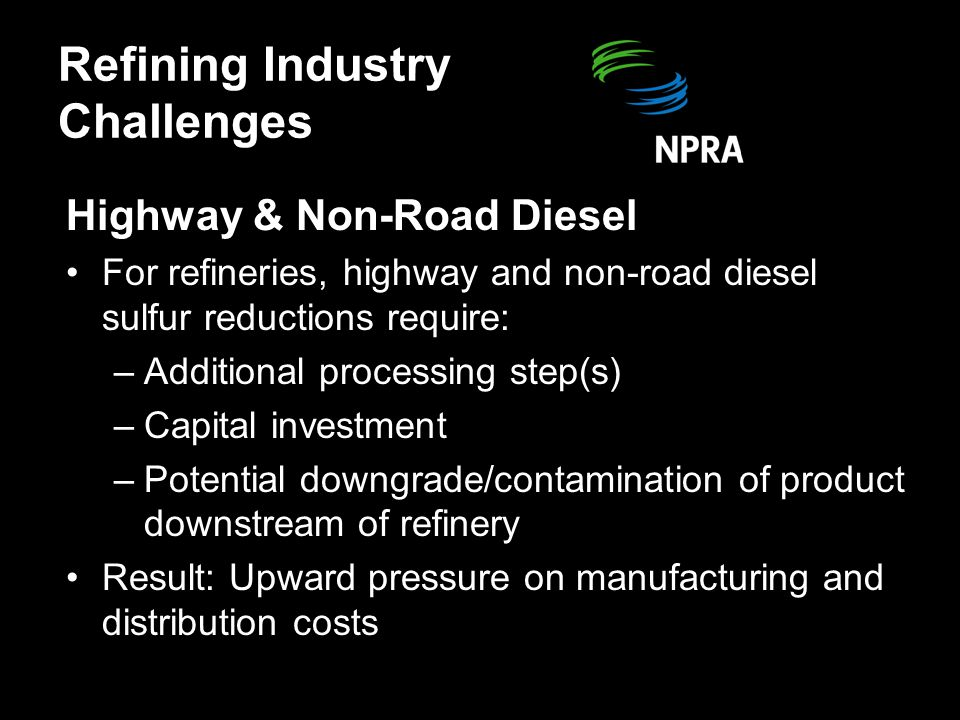 Refining Industry Challenges Highway & Non-Road Diesel Additional factors impacting diesel fuel sulfur reductions: –Technology concerns (refinery & vehicle) –Disproportionate amount of capital needed –Mechanical reliability –Reprocessing/handling of difficult to process components –Complex and untested credit trading system