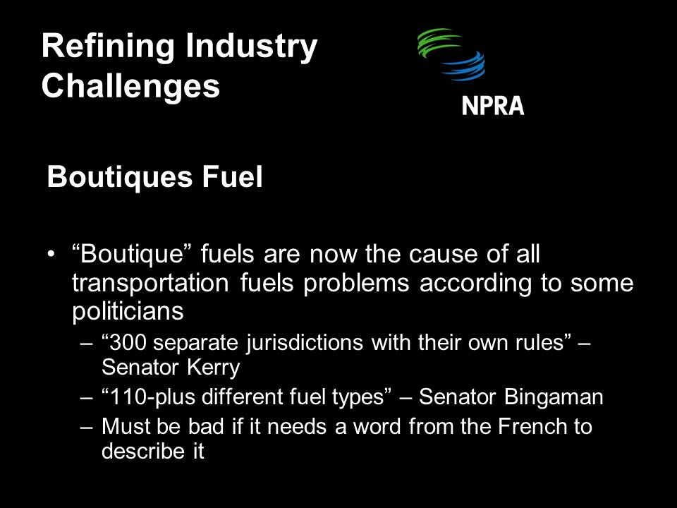 Refining Industry Challenges Boutiques Fuel Boutique fuels are now the cause of all transportation fuels problems according to some politicians – 300 separate jurisdictions with their own rules – Senator Kerry – 110-plus different fuel types – Senator Bingaman –Must be bad if it needs a word from the French to describe it