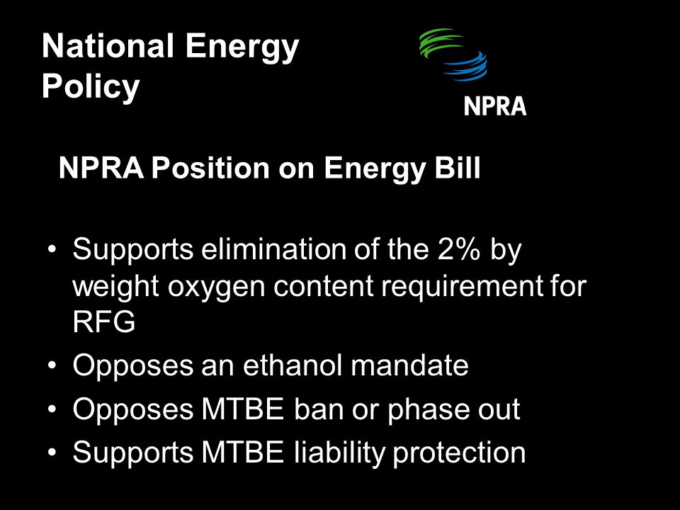 NPRA Position on Energy Bill Supports elimination of the 2% by weight oxygen content requirement for RFG Opposes an ethanol mandate Opposes MTBE ban or phase out Supports MTBE liability protection National Energy Policy