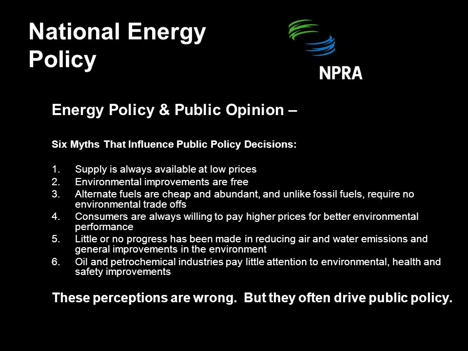 Energy Policy & Public Opinion – Six Myths That Influence Public Policy Decisions: 1.Supply is always available at low prices 2.Environmental improvements are free 3.Alternate fuels are cheap and abundant, and unlike fossil fuels, require no environmental trade offs 4.Consumers are always willing to pay higher prices for better environmental performance 5.Little or no progress has been made in reducing air and water emissions and general improvements in the environment 6.Oil and petrochemical industries pay little attention to environmental, health and safety improvements These perceptions are wrong.