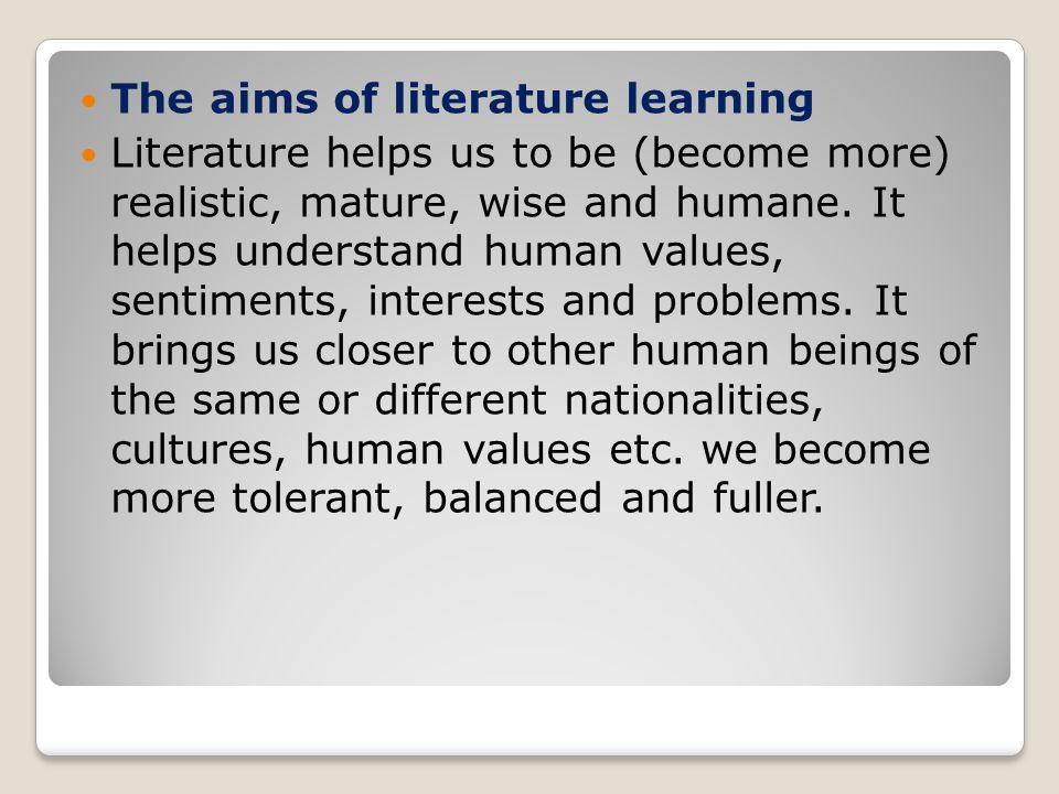 The aims of literature learning Literature helps us to be (become more) realistic, mature, wise and humane.