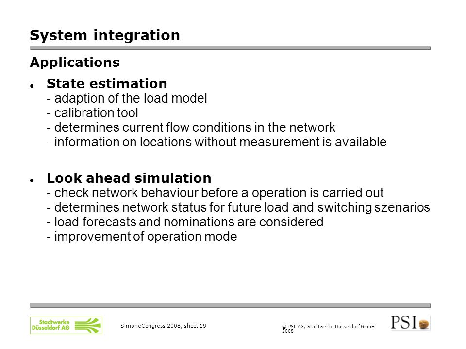 © PSI AG, Stadtwerke Düsseldorf GmbH 2008 SimoneCongress 2008, sheet 19 System integration Applications State estimation - adaption of the load model - calibration tool - determines current flow conditions in the network - information on locations without measurement is available Look ahead simulation - check network behaviour before a operation is carried out - determines network status for future load and switching szenarios - load forecasts and nominations are considered - improvement of operation mode