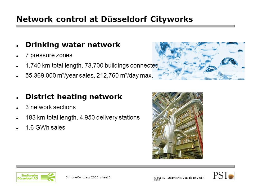 © PSI AG, Stadtwerke Düsseldorf GmbH 2008 SimoneCongress 2008, sheet 3 Network control at Düsseldorf Cityworks Drinking water network 7 pressure zones 1,740 km total length, 73,700 buildings connected 55,369,000 m³/year sales, 212,760 m³/day max.