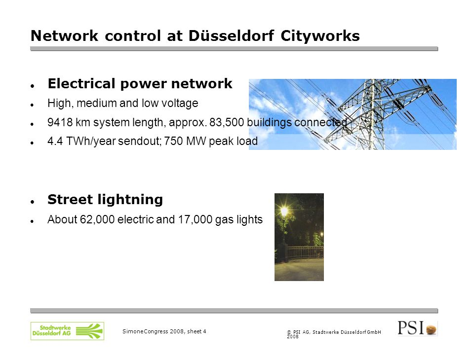 © PSI AG, Stadtwerke Düsseldorf GmbH 2008 SimoneCongress 2008, sheet 4 Network control at Düsseldorf Cityworks Electrical power network High, medium and low voltage 9418 km system length, approx.