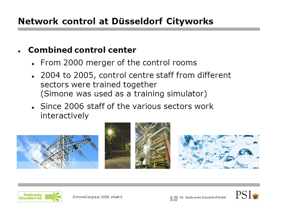 © PSI AG, Stadtwerke Düsseldorf GmbH 2008 SimoneCongress 2008, sheet 6 Network control at Düsseldorf Cityworks Combined control center From 2000 merger of the control rooms 2004 to 2005, control centre staff from different sectors were trained together (Simone was used as a training simulator)  Since 2006 staff of the various sectors work interactively