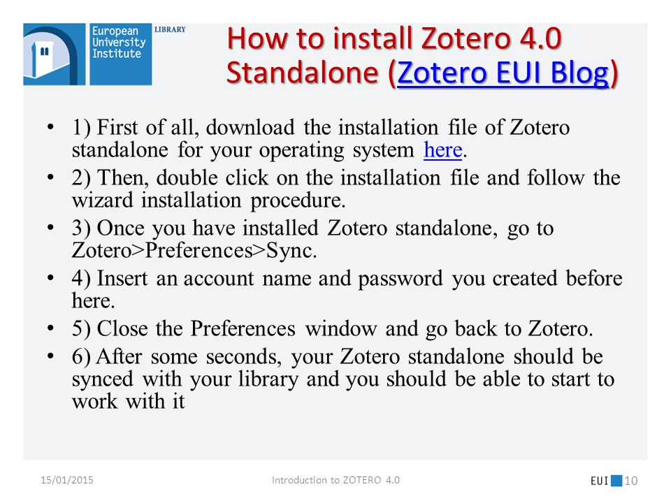 How to install Zotero 4.0 Standalone (Zotero EUI Blog) Zotero EUI BlogZotero EUI Blog 1) First of all, download the installation file of Zotero standalone for your operating system here.here 2) Then, double click on the installation file and follow the wizard installation procedure.