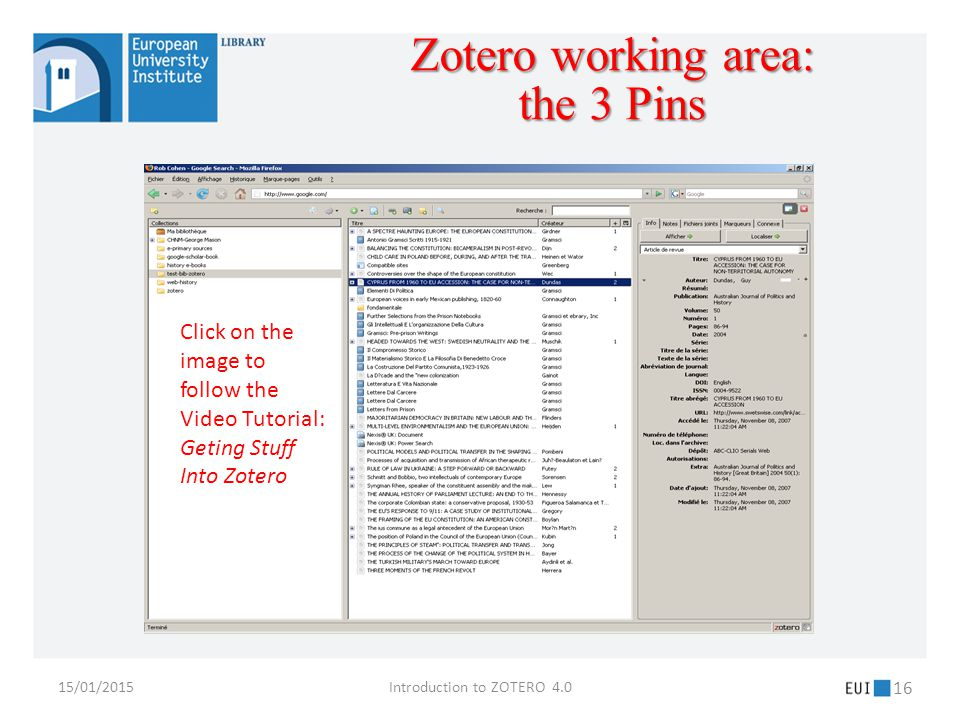 15/01/2015Introduction to ZOTERO 4.0 16 Click on the image to follow the Video Tutorial: Geting Stuff Into Zotero Zotero working area: the 3 Pins