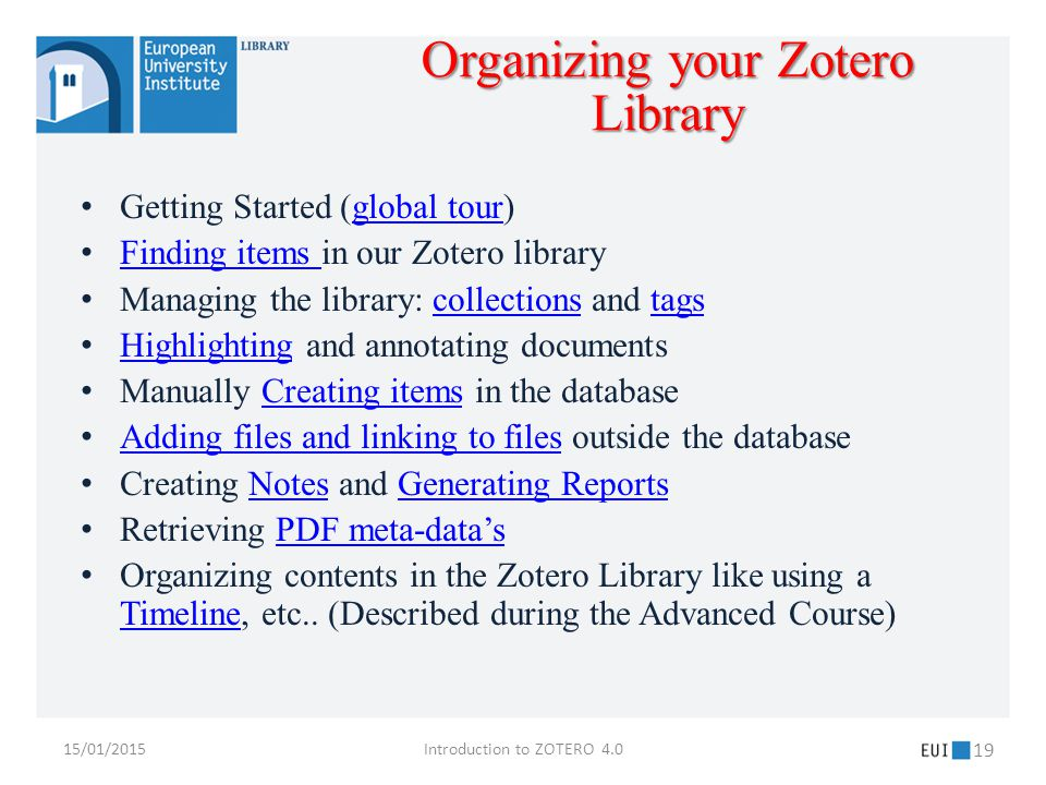 15/01/2015Introduction to ZOTERO 4.0 19 Getting Started (global tour)global tour Finding items in our Zotero library Finding items Managing the library: collections and tagscollectionstags Highlighting and annotating documents Highlighting Manually Creating items in the databaseCreating items Adding files and linking to files outside the database Adding files and linking to files Creating Notes and Generating ReportsNotesGenerating Reports Retrieving PDF meta-data'sPDF meta-data's Organizing contents in the Zotero Library like using a Timeline, etc..