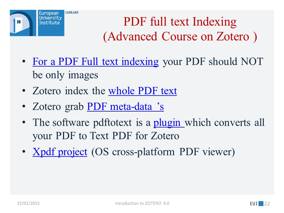 For a PDF Full text indexing your PDF should NOT be only images For a PDF Full text indexing Zotero index the whole PDF textwhole PDF text Zotero grab PDF meta-data 'sPDF meta-data 's The software pdftotext is a plugin which converts all your PDF to Text PDF for Zoteroplugin Xpdf project (OS cross-platform PDF viewer) Xpdf project 15/01/2015Introduction to ZOTERO 4.0 22 PDF full text Indexing (Advanced Course on Zotero )