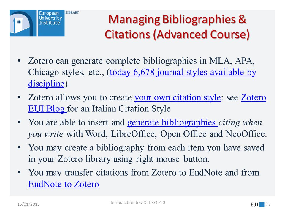 Zotero can generate complete bibliographies in MLA, APA, Chicago styles, etc., (today 6,678 journal styles available by discipline)today 6,678 journal styles available by discipline Zotero allows you to create your own citation style: see Zotero EUI Blog for an Italian Citation Styleyour own citation styleZotero EUI Blog You are able to insert and generate bibliographies citing when you write with Word, LibreOffice, Open Office and NeoOffice.generate bibliographies You may create a bibliography from each item you have saved in your Zotero library using right mouse button.