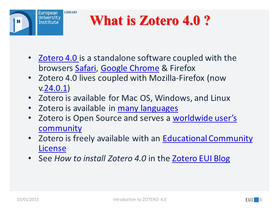 15/01/2015Introduction to ZOTERO 4.0 6 Zotero 4.0 is a standalone software coupled with the browsers Safari, Google Chrome & Firefox Zotero 4.0 SafariGoogle Chrome Zotero 4.0 lives coupled with Mozilla-Firefox (now v.24.0.1)24.0.1 Zotero is available for Mac OS, Windows, and Linux Zotero is available in many languagesmany languages Zotero is Open Source and serves a worldwide user's communityworldwide user's community Zotero is freely available with an Educational Community LicenseEducational Community License See How to install Zotero 4.0 in the Zotero EUI BlogZotero EUI Blog What is Zotero 4.0 ?