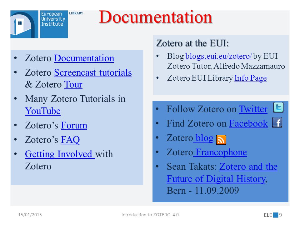 Zotero DocumentationDocumentation Zotero Screencast tutorials & Zotero TourScreencast tutorialsTour Many Zotero Tutorials in YouTube YouTube Zotero's ForumForum Zotero's FAQFAQ Getting Involved with Zotero Getting Involved Follow Zotero on TwitterTwitter Find Zotero on FacebookFacebook Zotero blog blog Zotero Francophone Francophone Sean Takats: Zotero and the Future of Digital History, Bern - 11.09.2009Zotero and the Future of Digital History Zotero at the EUI: Blog blogs.eui.eu/zotero/ by EUI Zotero Tutor, Alfredo Mazzamauro blogs.eui.eu/zotero/ Zotero EUI Library Info PageInfo Page 15/01/2015Introduction to ZOTERO 4.0 9 Documentation