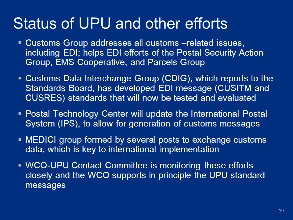 10 Status of UPU and other efforts  Customs Group addresses all customs –related issues, including EDI; helps EDI efforts of the Postal Security Acti