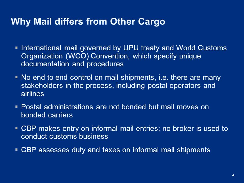 4 Why Mail differs from Other Cargo  International mail governed by UPU treaty and World Customs Organization (WCO) Convention, which specify unique