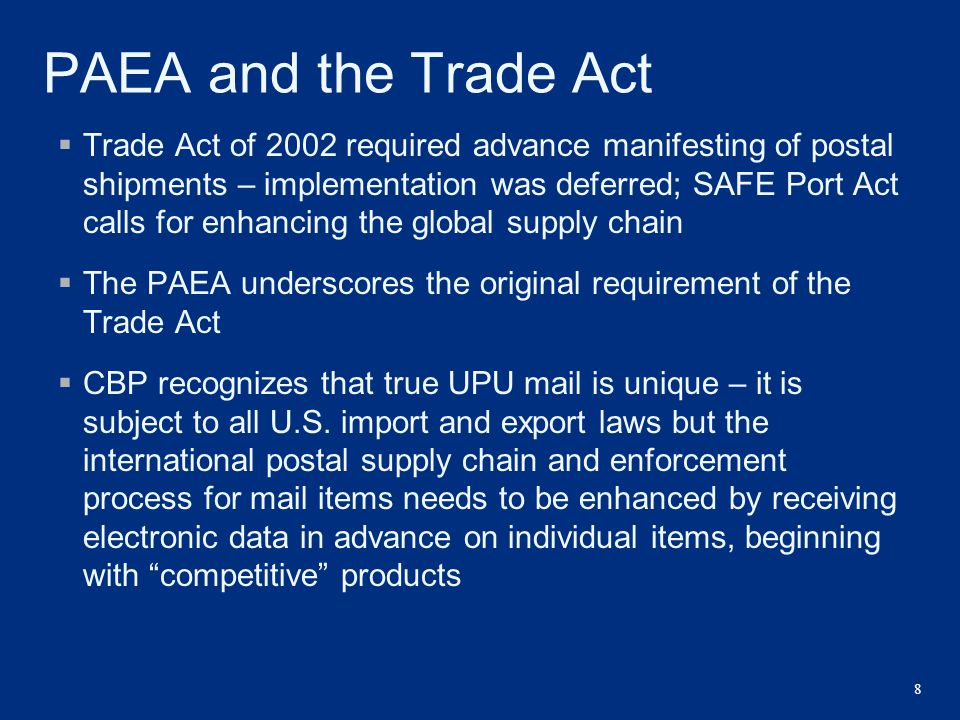 8 PAEA and the Trade Act  Trade Act of 2002 required advance manifesting of postal shipments – implementation was deferred; SAFE Port Act calls for e