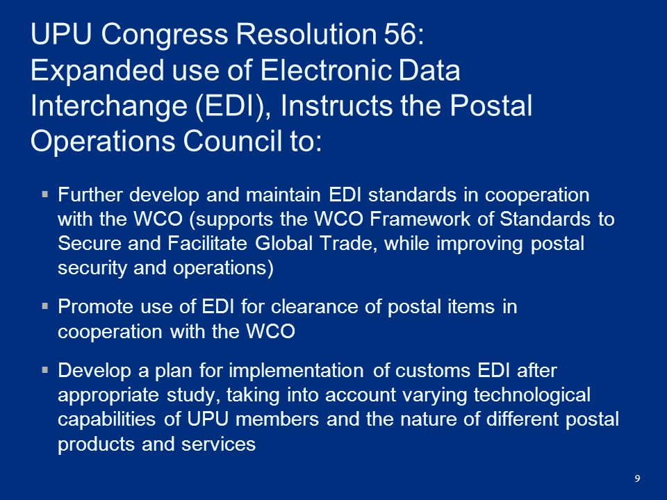 9 UPU Congress Resolution 56: Expanded use of Electronic Data Interchange (EDI), Instructs the Postal Operations Council to:  Further develop and mai