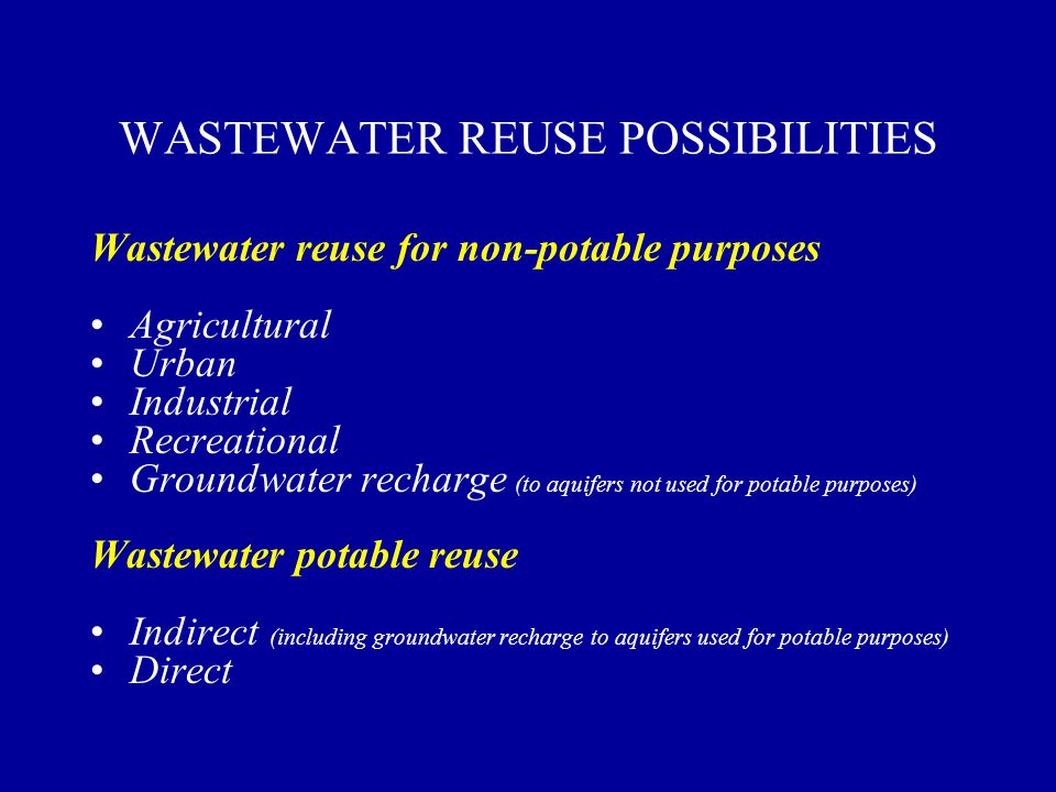 WASTEWATER REUSE POSSIBILITIES Wastewater reuse for non-potable purposes Agricultural Urban Industrial Recreational Groundwater recharge (to aquifers not used for potable purposes) Wastewater potable reuse Indirect (including groundwater recharge to aquifers used for potable purposes) Direct