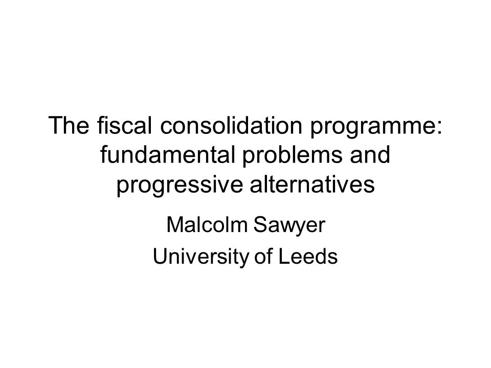 The fiscal consolidation programme: fundamental problems and progressive alternatives Malcolm Sawyer University of Leeds