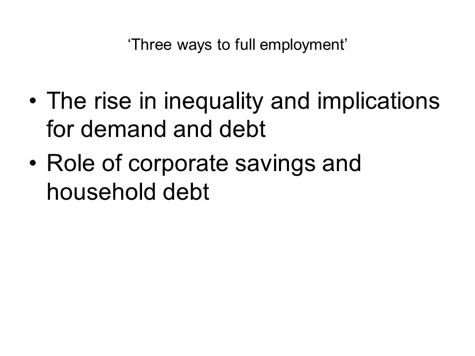 'Three ways to full employment' The rise in inequality and implications for demand and debt Role of corporate savings and household debt