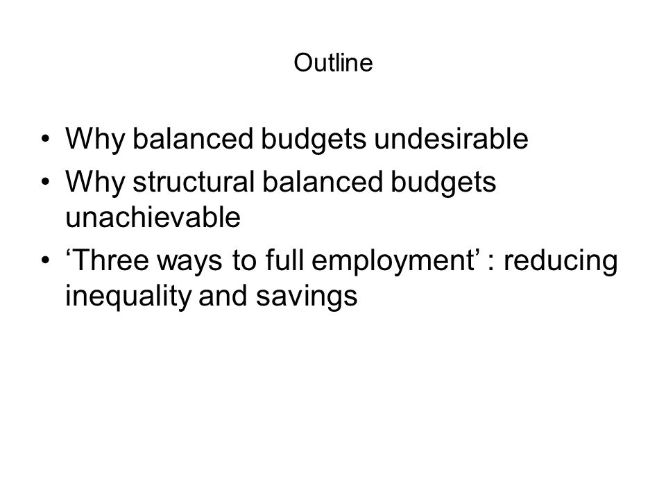 Outline Why balanced budgets undesirable Why structural balanced budgets unachievable 'Three ways to full employment' : reducing inequality and savings